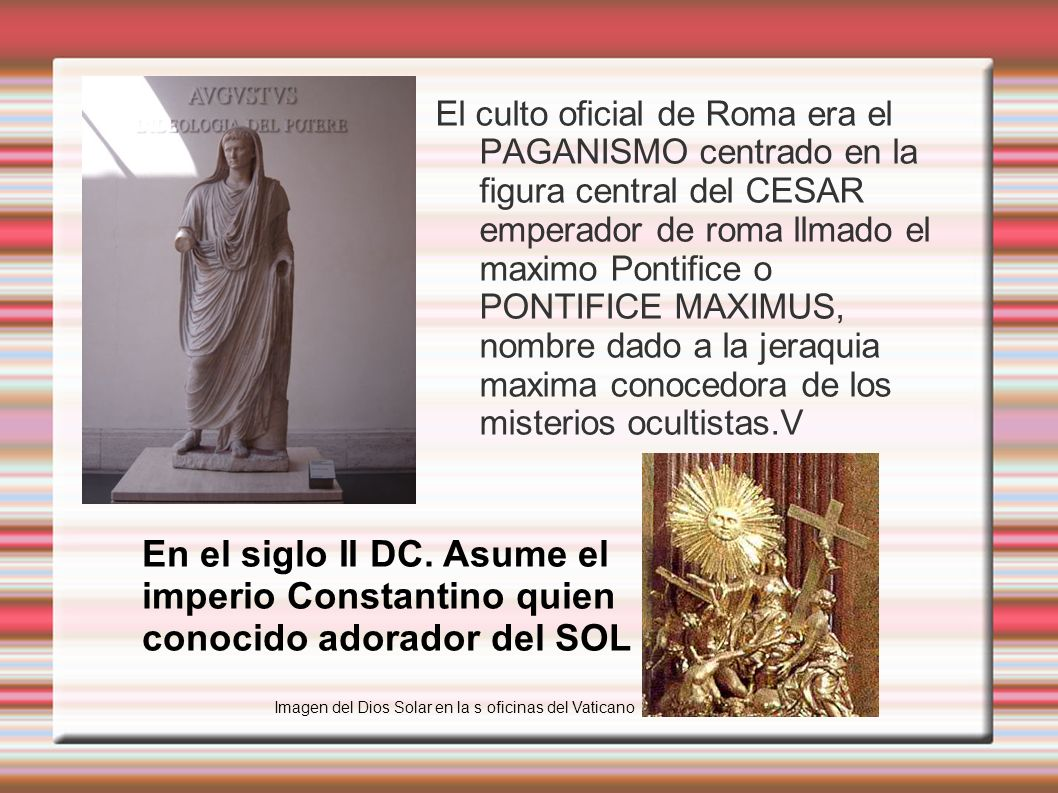 El culto oficial de Roma era el PAGANISMO centrado en la figura central del CESAR emperador de roma llmado el maximo Pontifice o PONTIFICE MAXIMUS, nombre dado a la jeraquia maxima conocedora de los misterios ocultistas.V
