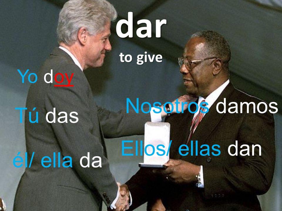 dar to give Yo doy Nosotros damos Tú das Ellos/ ellas dan él/ ella da