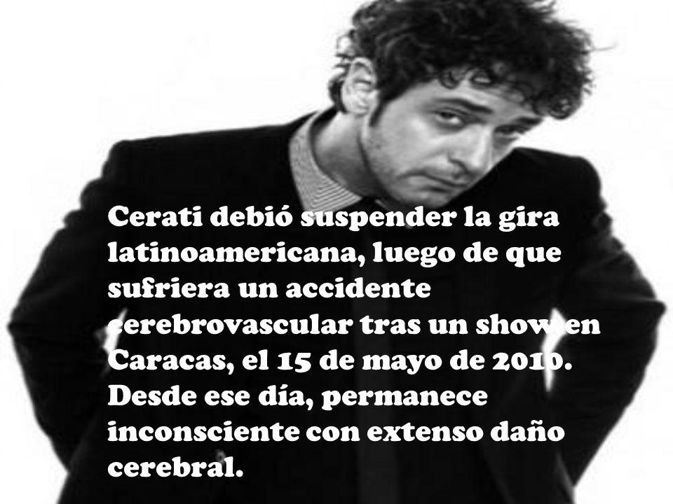 Cerati debió suspender la gira latinoamericana, luego de que sufriera un accidente cerebrovascular tras un show en Caracas, el 15 de mayo de 2010.