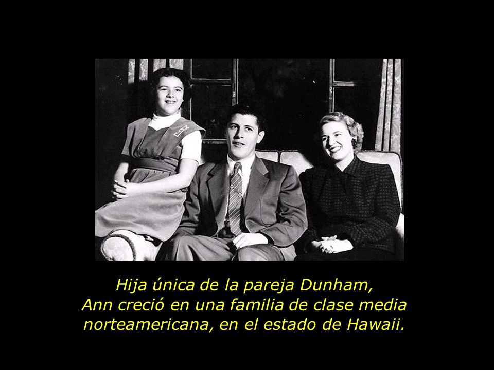 Hija única de la pareja Dunham, Ann creció en una familia de clase media norteamericana, en el estado de Hawaii.
