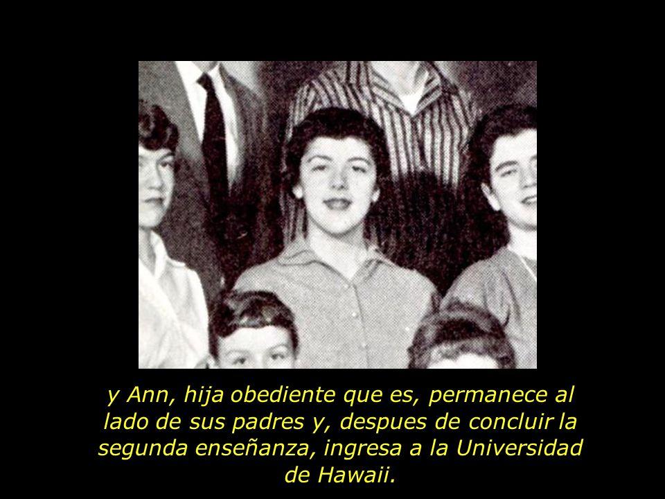 y Ann, hija obediente que es, permanece al lado de sus padres y, despues de concluir la segunda enseñanza, ingresa a la Universidad de Hawaii.