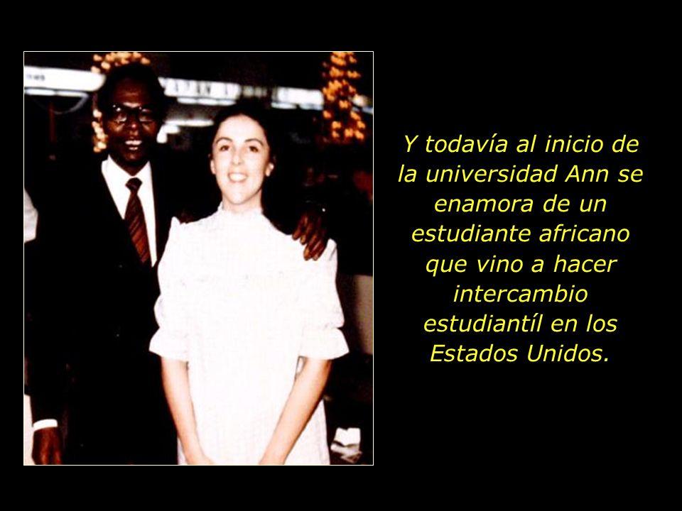 Y todavía al inicio de la universidad Ann se enamora de un estudiante africano que vino a hacer intercambio estudiantíl en los Estados Unidos.