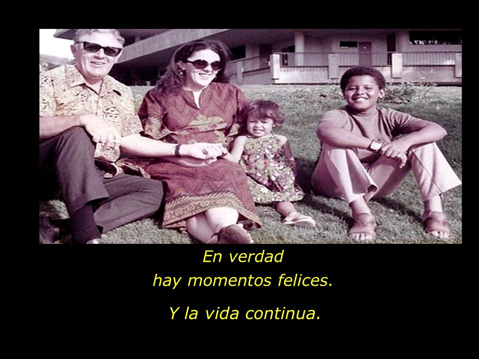 En verdad hay momentos felices. Y la vida continua.