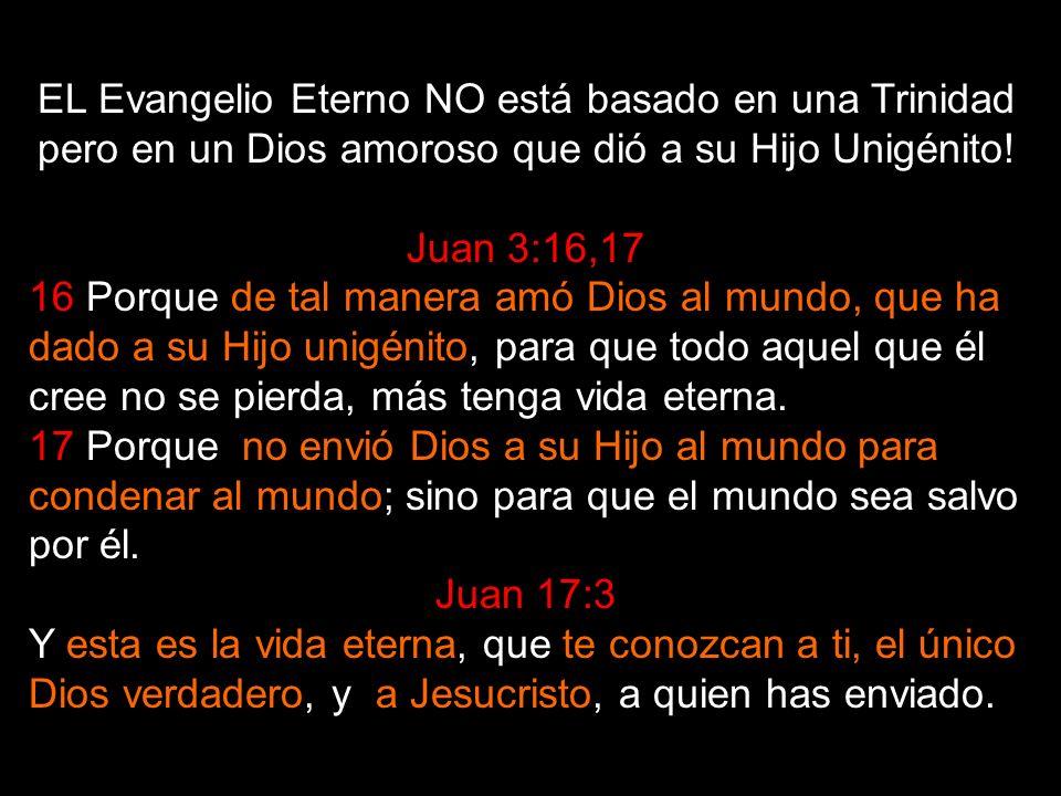 EL Evangelio Eterno NO está basado en una Trinidad pero en un Dios amoroso que dió a su Hijo Unigénito!