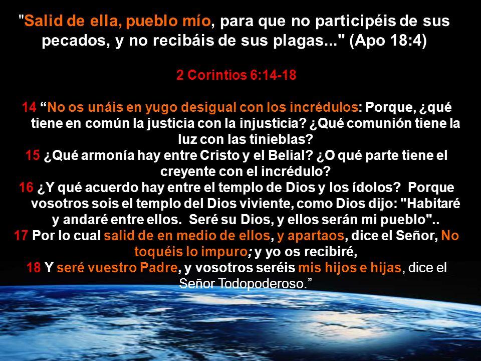 Salid de ella, pueblo mío, para que no participéis de sus pecados, y no recibáis de sus plagas... (Apo 18:4)