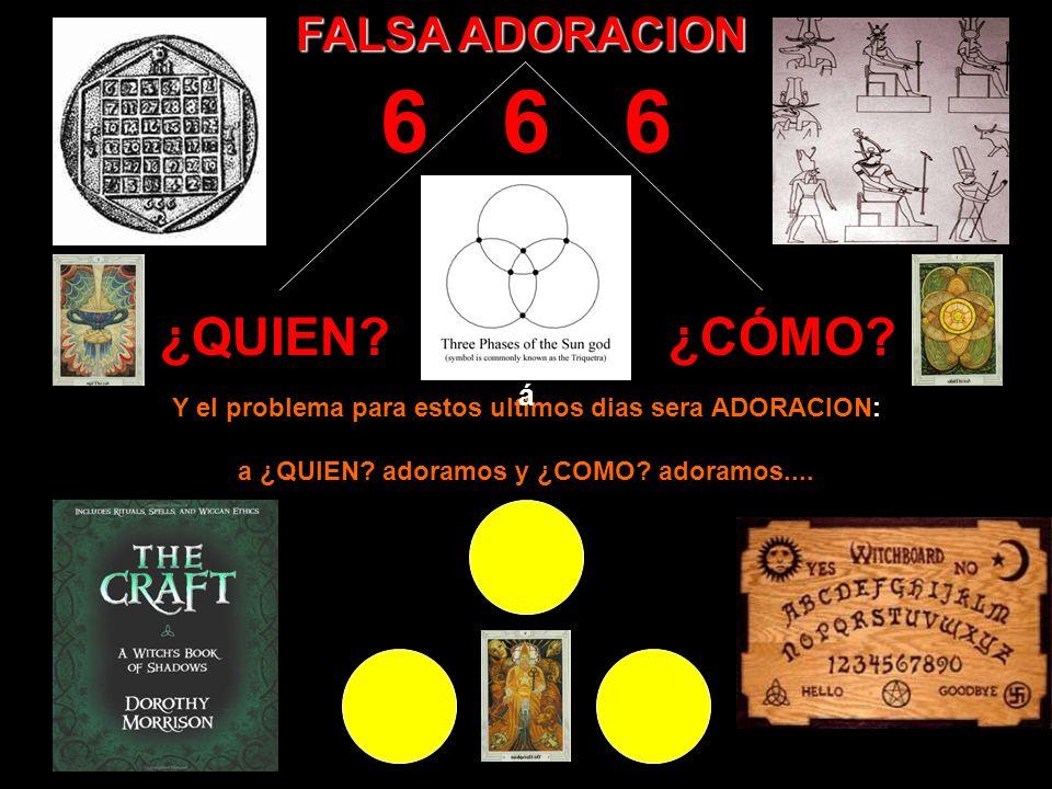 6 6 6 ¿QUIEN ¿CÓMO FALSA ADORACION á