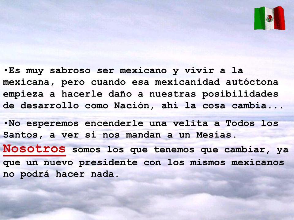 Es muy sabroso ser mexicano y vivir a la mexicana, pero cuando esa mexicanidad autóctona empieza a hacerle daño a nuestras posibilidades de desarrollo como Nación, ahí la cosa cambia...