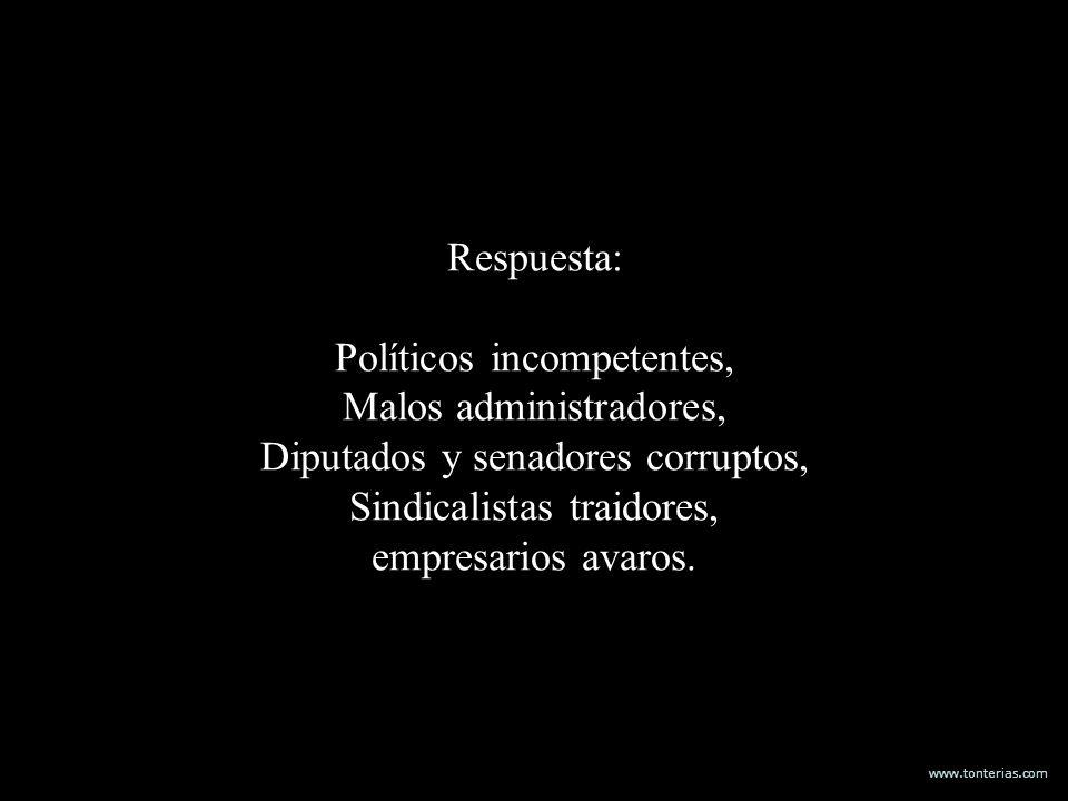 Respuesta: Políticos incompetentes, Malos administradores, Diputados y senadores corruptos, Sindicalistas traidores, empresarios avaros.
