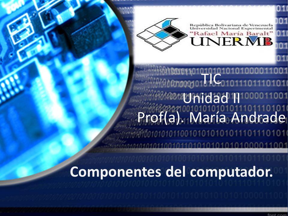 TIC Unidad II Prof(a). María Andrade Componentes del computador.