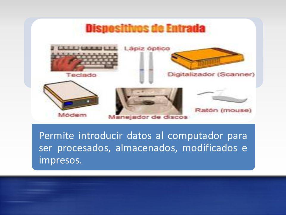 Permite introducir datos al computador para ser procesados, almacenados, modificados e impresos.