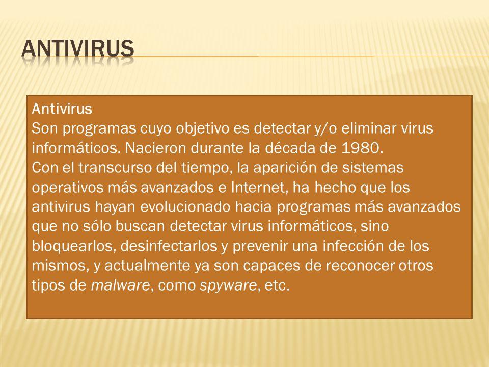 Antivirus Antivirus. Son programas cuyo objetivo es detectar y/o eliminar virus informáticos. Nacieron durante la década de 1980.