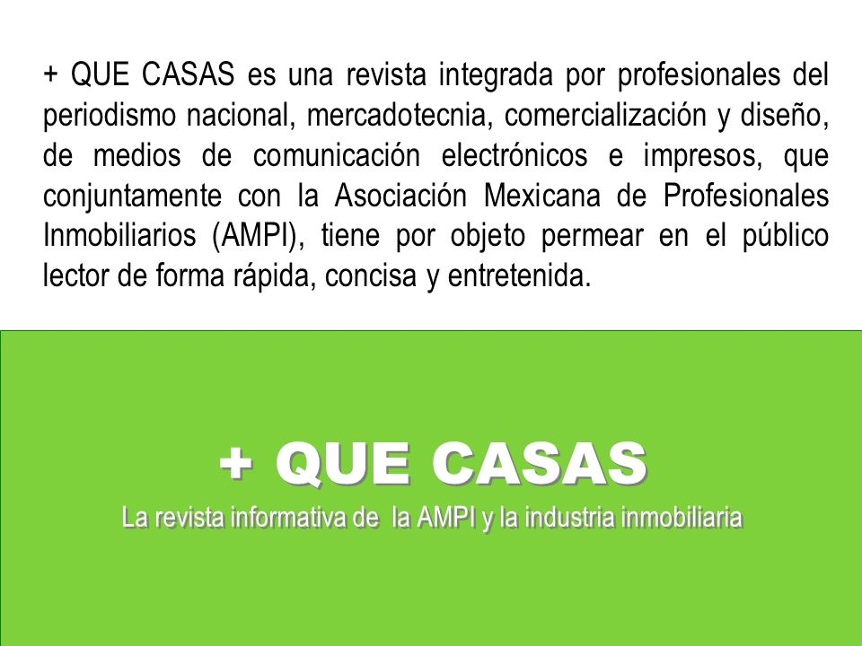 + QUE CASAS es una revista integrada por profesionales del periodismo nacional, mercadotecnia, comercialización y diseño, de medios de comunicación electrónicos e impresos, que conjuntamente con la Asociación Mexicana de Profesionales Inmobiliarios (AMPI), tiene por objeto permear en el público lector de forma rápida, concisa y entretenida.