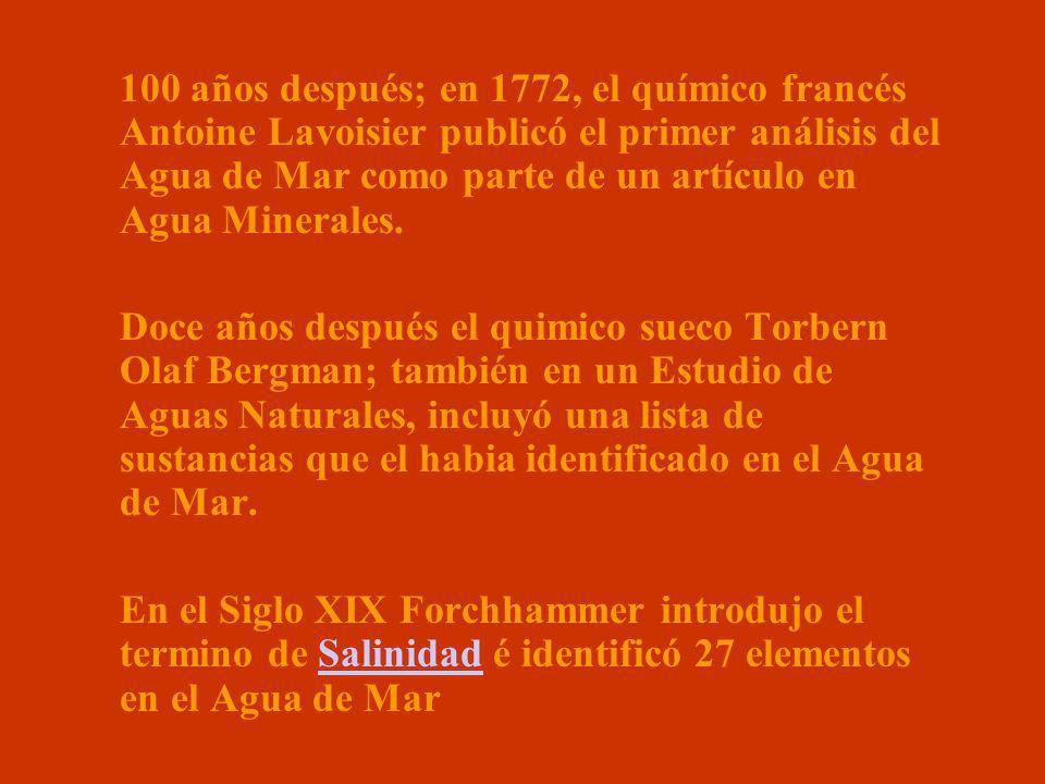 100 años después; en 1772, el químico francés Antoine Lavoisier publicó el primer análisis del Agua de Mar como parte de un artículo en Agua Minerales.