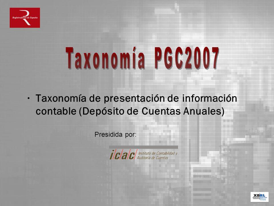 Taxonomía PGC2007 Taxonomía de presentación de información contable (Depósito de Cuentas Anuales) Presidida por: