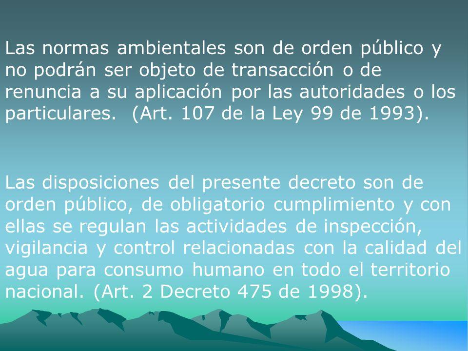 Las normas ambientales son de orden público y no podrán ser objeto de transacción o de renuncia a su aplicación por las autoridades o los particulares. (Art. 107 de la Ley 99 de 1993).