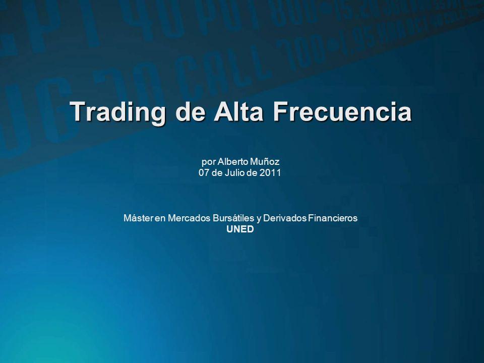 Trading de Alta Frecuencia por Alberto Muñoz 07 de Julio de 2011 Máster en Mercados Bursátiles y Derivados Financieros UNED