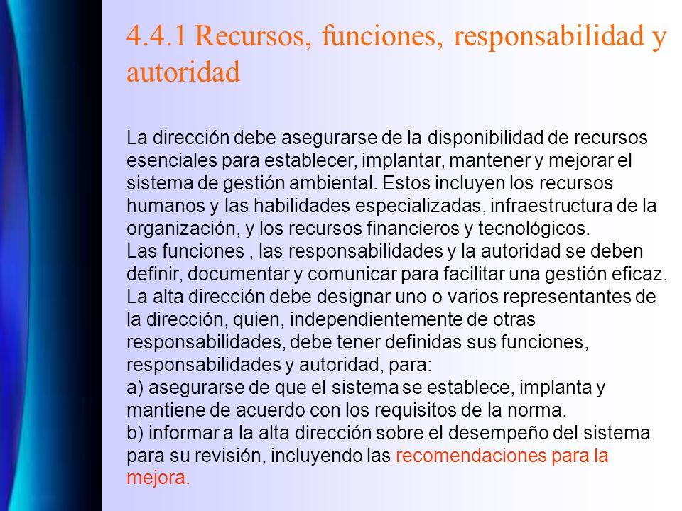 4.4.1 Recursos, funciones, responsabilidad y autoridad La dirección debe asegurarse de la disponibilidad de recursos esenciales para establecer, implantar, mantener y mejorar el sistema de gestión ambiental.