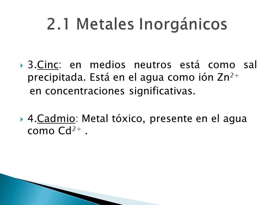 2.1 Metales Inorgánicos 3.Cinc: en medios neutros está como sal precipitada. Está en el agua como ión Zn2+