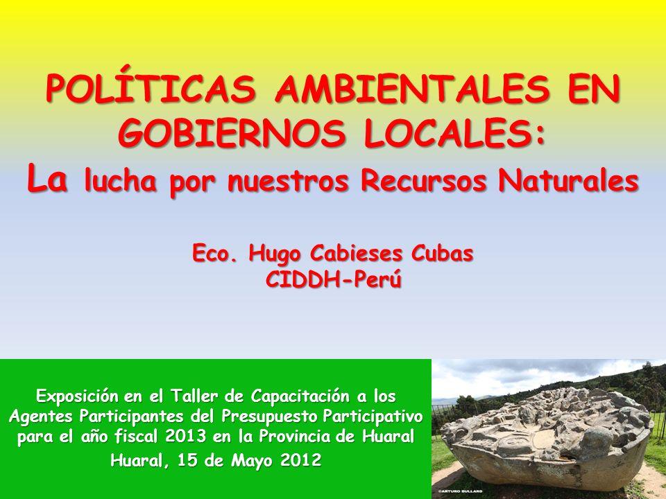 POLÍTICAS AMBIENTALES EN GOBIERNOS LOCALES: La lucha por nuestros Recursos Naturales Eco. Hugo Cabieses Cubas CIDDH-Perú