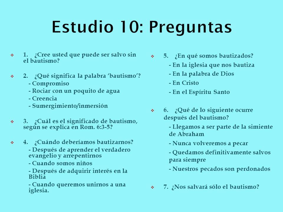 Estudio 10: Preguntas 1. ¿Cree usted que puede ser salvo sin el bautismo 2. ¿Qué significa la palabra 'bautismo'