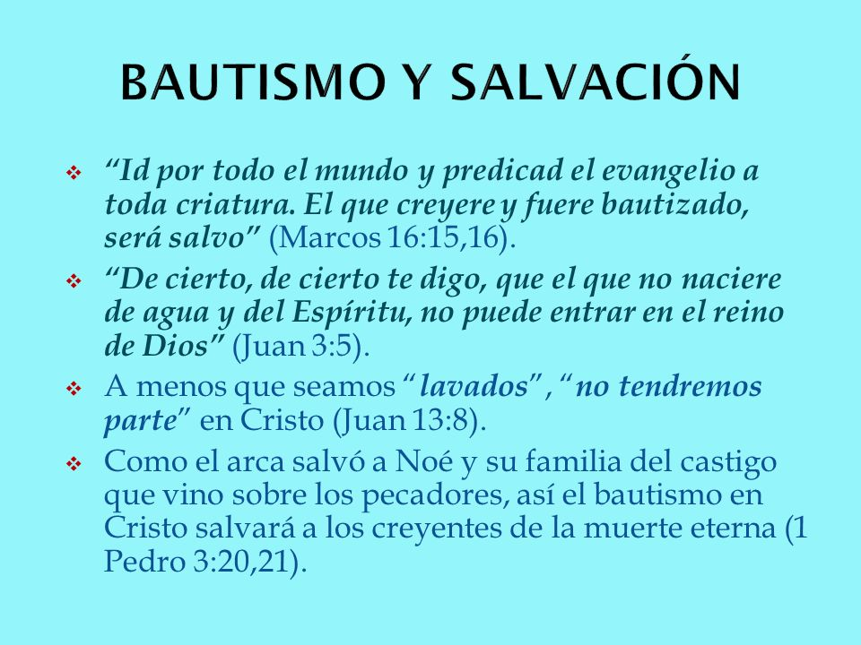 BAUTISMO Y SALVACIÓN Id por todo el mundo y predicad el evangelio a toda criatura. El que creyere y fuere bautizado, será salvo (Marcos 16:15,16).