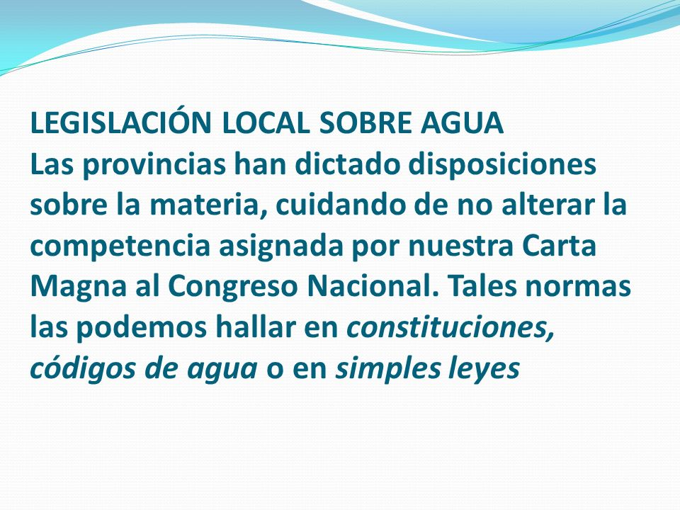 LEGISLACIÓN LOCAL SOBRE AGUA Las provincias han dictado disposiciones sobre la materia, cuidando de no alterar la competencia asignada por nuestra Carta Magna al Congreso Nacional.