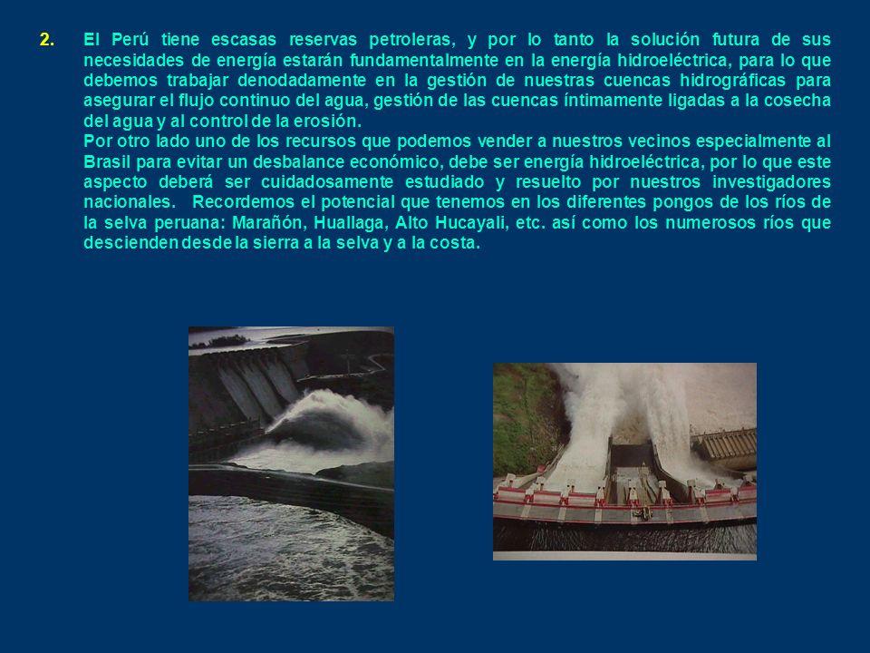El Perú tiene escasas reservas petroleras, y por lo tanto la solución futura de sus necesidades de energía estarán fundamentalmente en la energía hidroeléctrica, para lo que debemos trabajar denodadamente en la gestión de nuestras cuencas hidrográficas para asegurar el flujo continuo del agua, gestión de las cuencas íntimamente ligadas a la cosecha del agua y al control de la erosión.