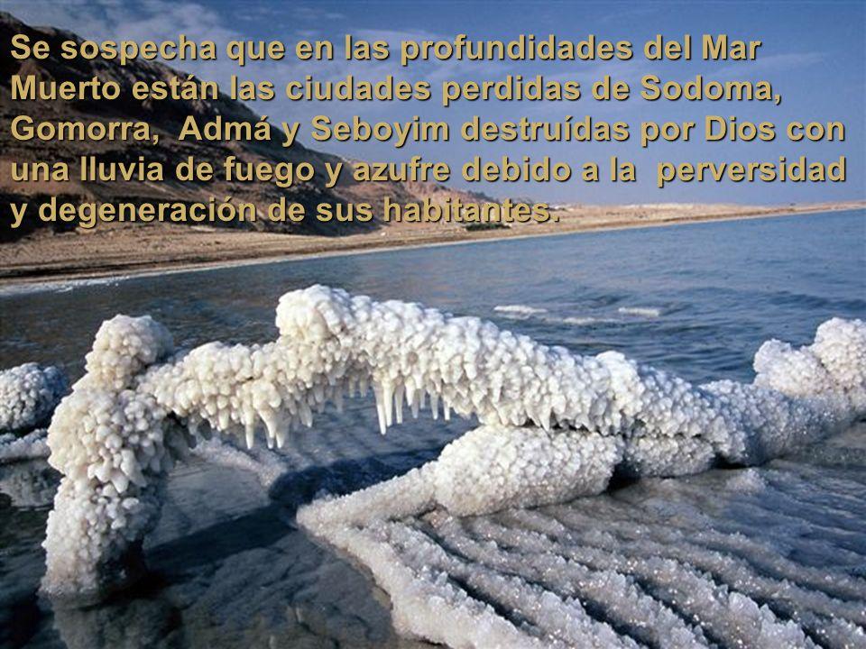 Se sospecha que en las profundidades del Mar Muerto están las ciudades perdidas de Sodoma, Gomorra, Admá y Seboyim destruídas por Dios con una lluvia de fuego y azufre debido a la perversidad y degeneración de sus habitantes.