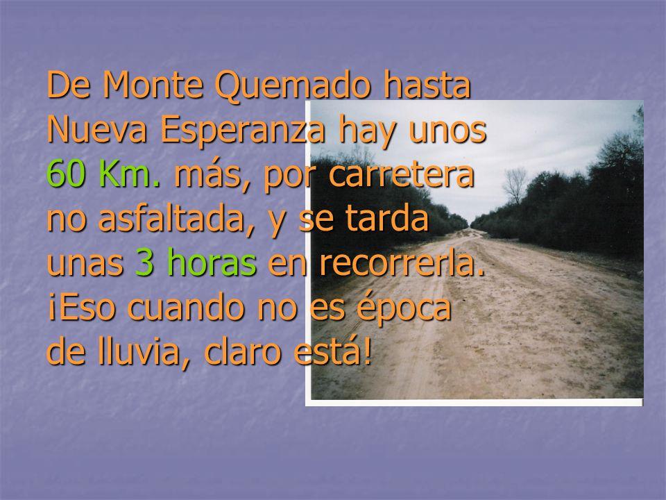 De Monte Quemado hasta Nueva Esperanza hay unos 60 Km