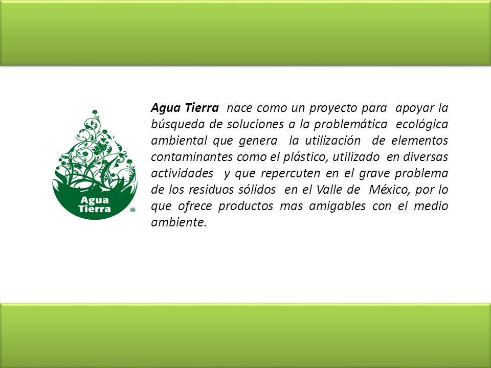 Agua Tierra nace como un proyecto para apoyar la búsqueda de soluciones a la problemática ecológica ambiental que genera la utilización de elementos contaminantes como el plástico, utilizado en diversas actividades y que repercuten en el grave problema de los residuos sólidos en el Valle de México, por lo que ofrece productos mas amigables con el medio ambiente.