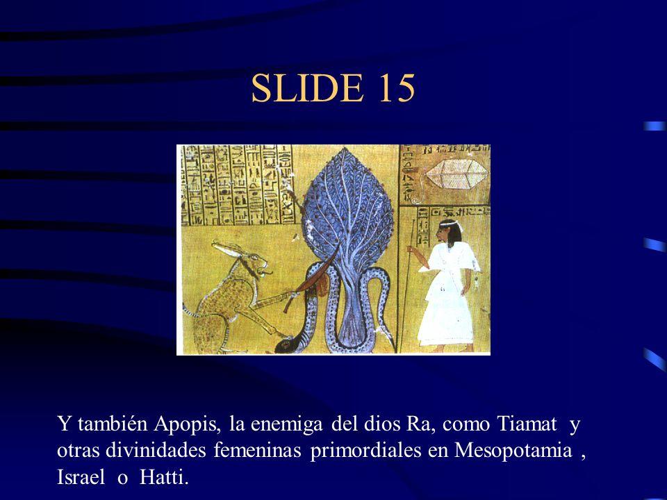 SLIDE 15 Y también Apopis, la enemiga del dios Ra, como Tiamat y otras divinidades femeninas primordiales en Mesopotamia , Israel o Hatti.