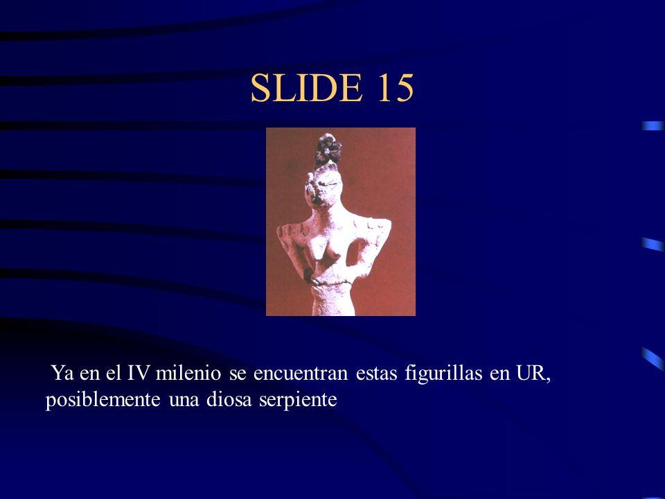 SLIDE 15 Ya en el IV milenio se encuentran estas figurillas en UR, posiblemente una diosa serpiente