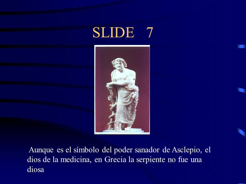 SLIDE 7 Aunque es el símbolo del poder sanador de Asclepio, el dios de la medicina, en Grecia la serpiente no fue una diosa.