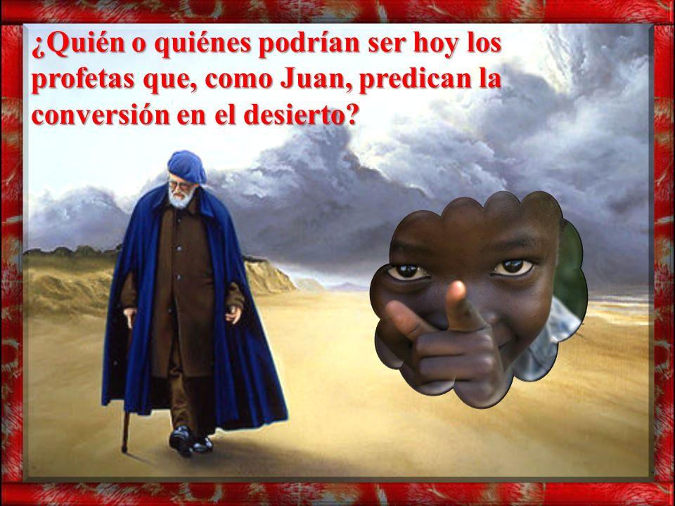¿Quién o quiénes podrían ser hoy los profetas que, como Juan, predican la conversión en el desierto