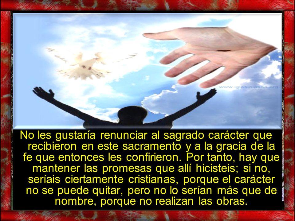 No les gustaría renunciar al sagrado carácter que recibieron en este sacramento y a la gracia de la fe que entonces les confirieron.