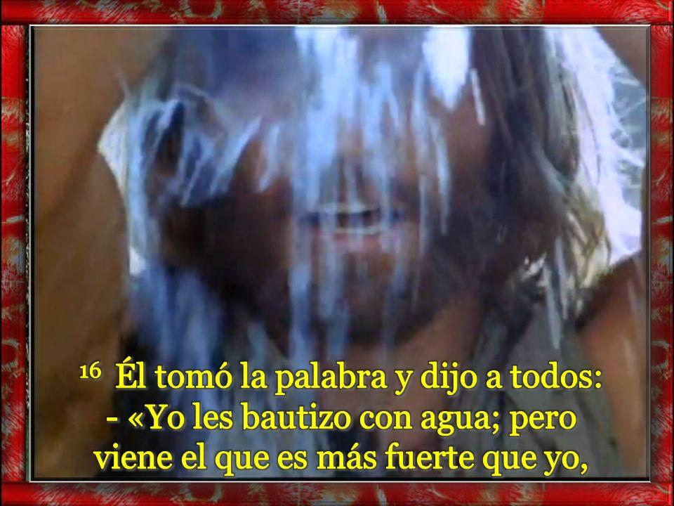 16 Él tomó la palabra y dijo a todos: - «Yo les bautizo con agua; pero viene el que es más fuerte que yo,