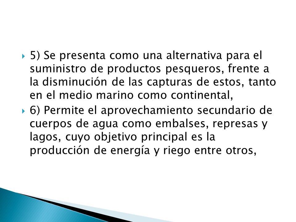 5) Se presenta como una alternativa para el suministro de productos pesqueros, frente a la disminución de las capturas de estos, tanto en el medio marino como continental,