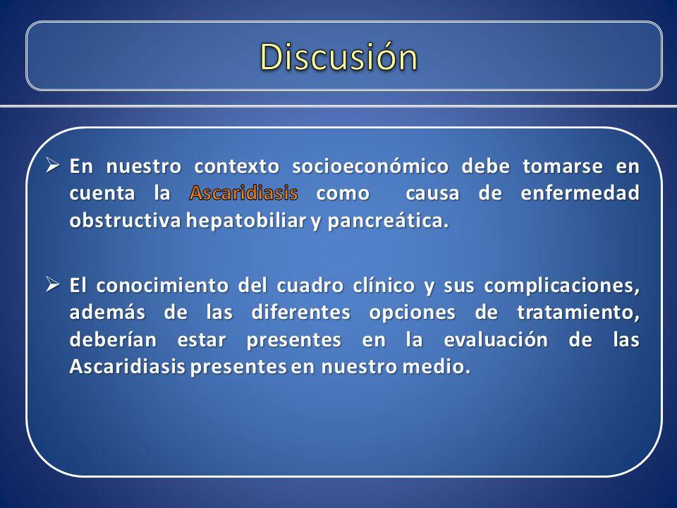 Discusión En nuestro contexto socioeconómico debe tomarse en cuenta la Ascaridiasis como causa de enfermedad obstructiva hepatobiliar y pancreática.
