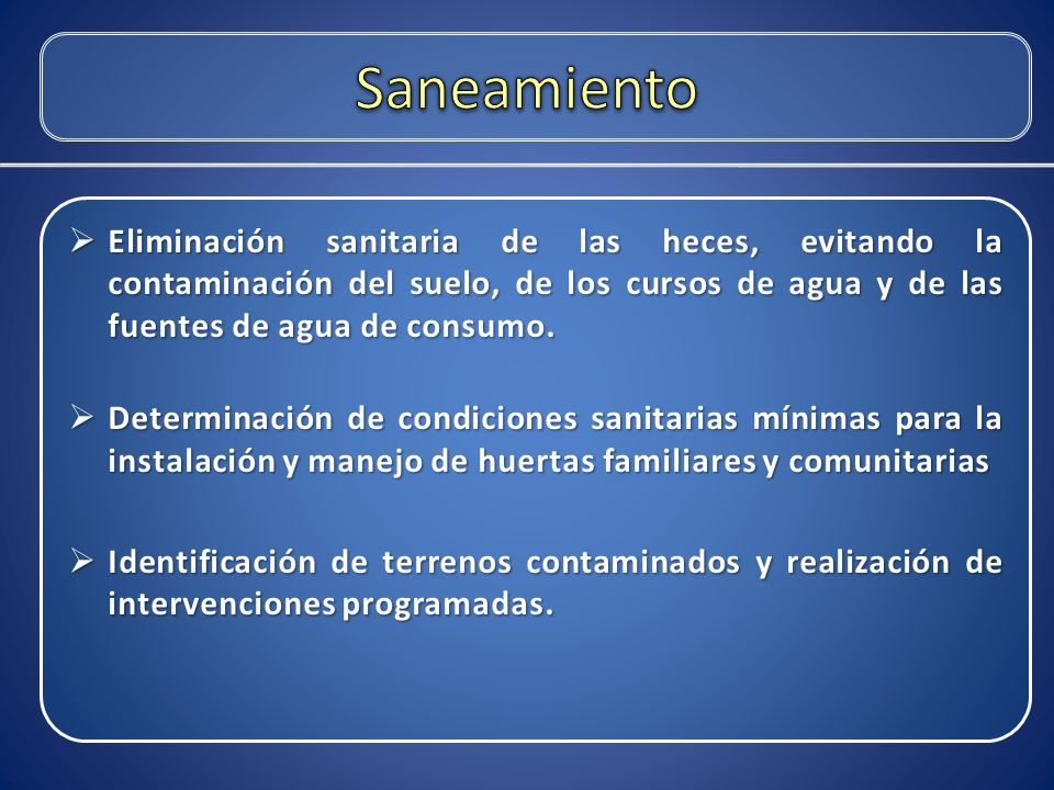 Saneamiento Eliminación sanitaria de las heces, evitando la contaminación del suelo, de los cursos de agua y de las fuentes de agua de consumo.