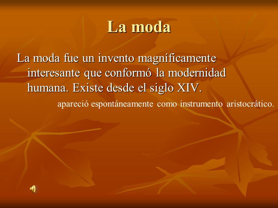 La moda La moda fue un invento magníficamente interesante que conformó la modernidad humana. Existe desde el siglo XIV.