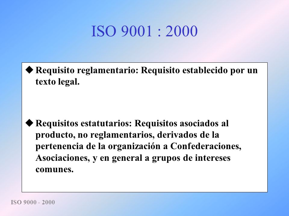 ISO 9001 : 2000 Requisito reglamentario: Requisito establecido por un texto legal.