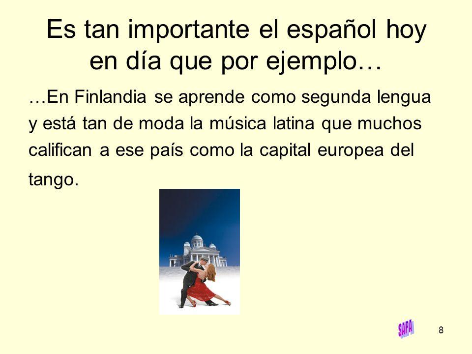 Es tan importante el español hoy en día que por ejemplo…