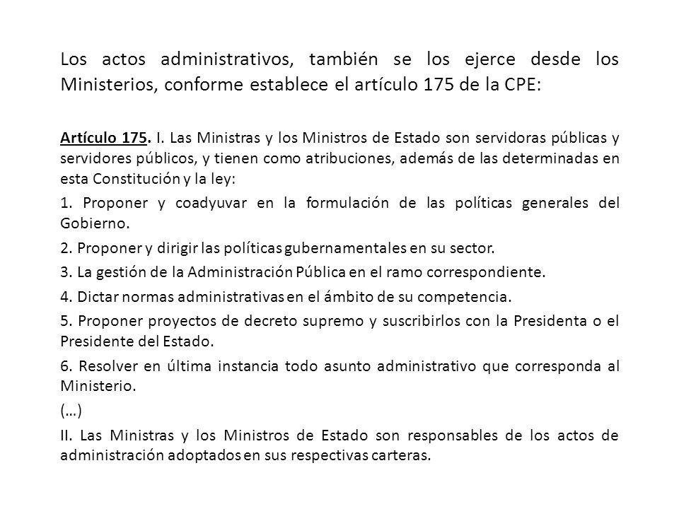 Los actos administrativos, también se los ejerce desde los Ministerios, conforme establece el artículo 175 de la CPE: