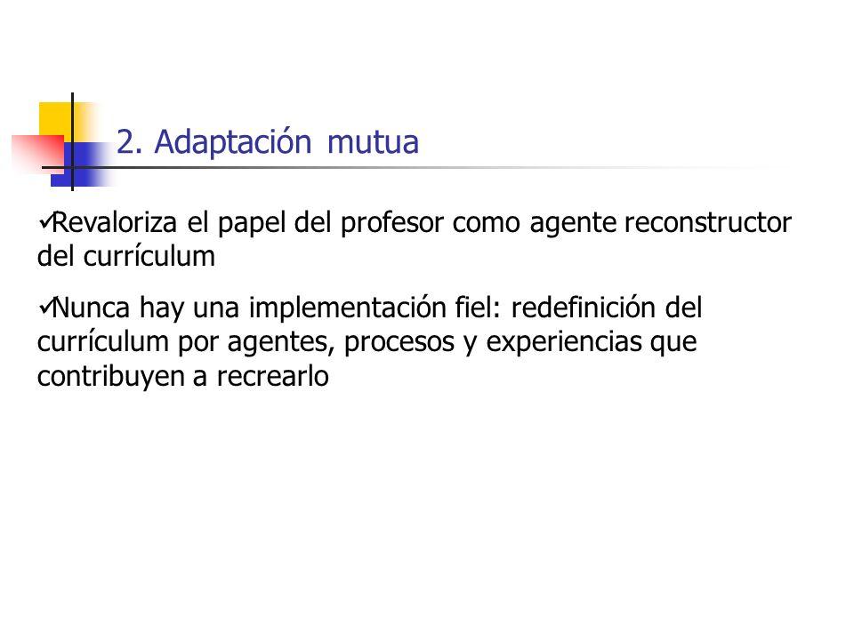 2. Adaptación mutua Revaloriza el papel del profesor como agente reconstructor del currículum.