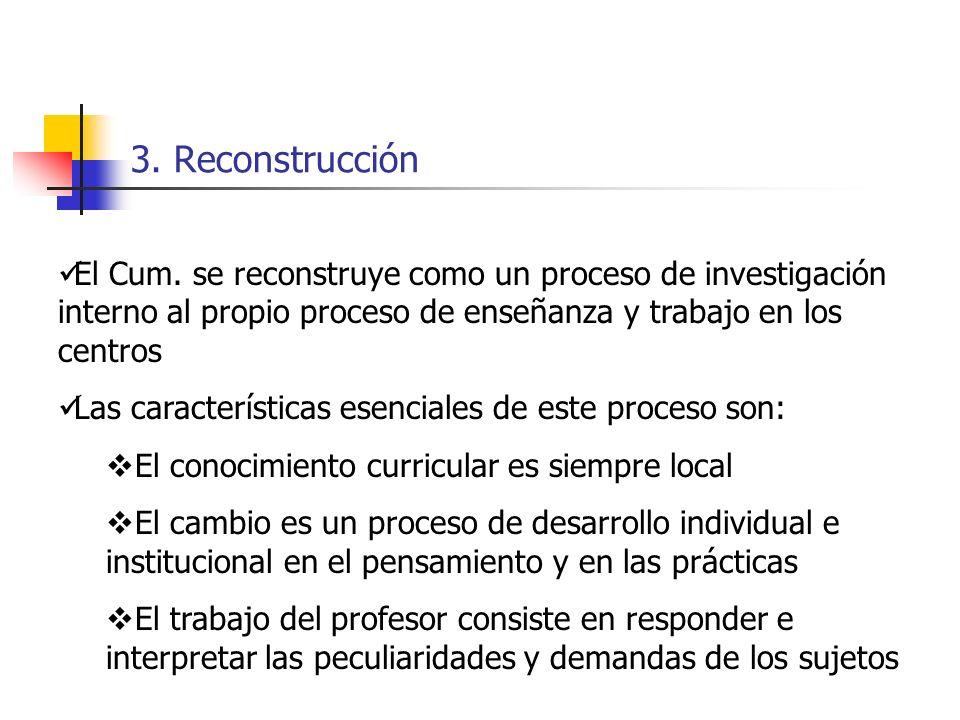 3. Reconstrucción El Cum. se reconstruye como un proceso de investigación interno al propio proceso de enseñanza y trabajo en los centros.