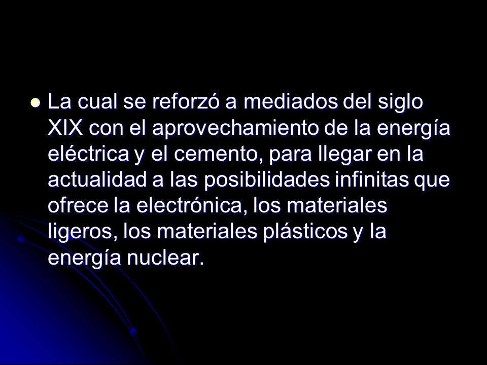 La cual se reforzó a mediados del siglo XIX con el aprovechamiento de la energía eléctrica y el cemento, para llegar en la actualidad a las posibilidades infinitas que ofrece la electrónica, los materiales ligeros, los materiales plásticos y la energía nuclear.