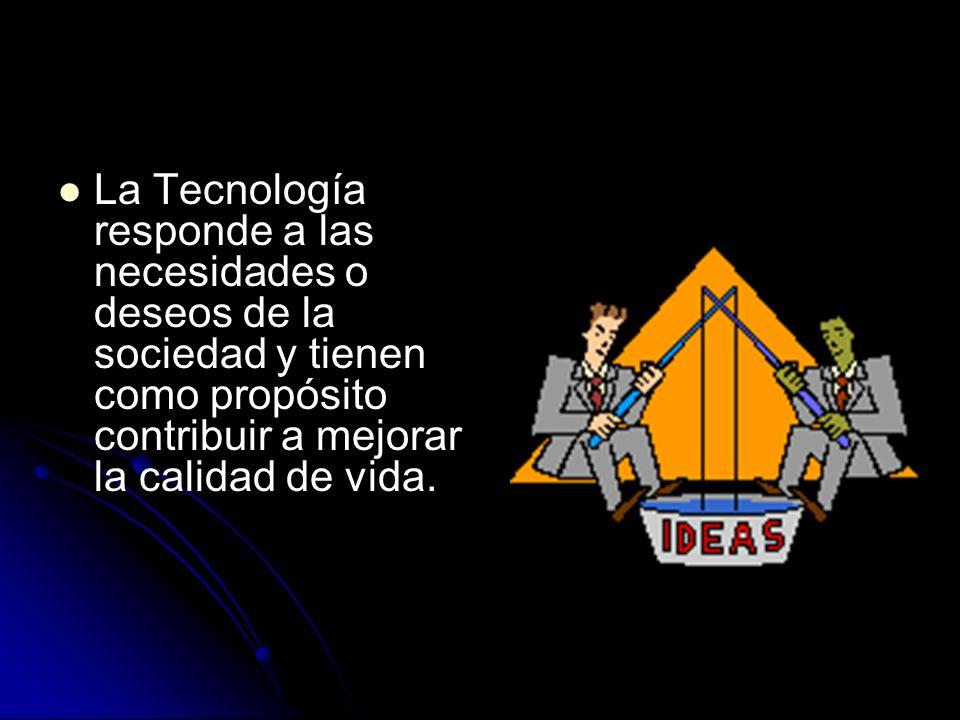 La Tecnología responde a las necesidades o deseos de la sociedad y tienen como propósito contribuir a mejorar la calidad de vida.