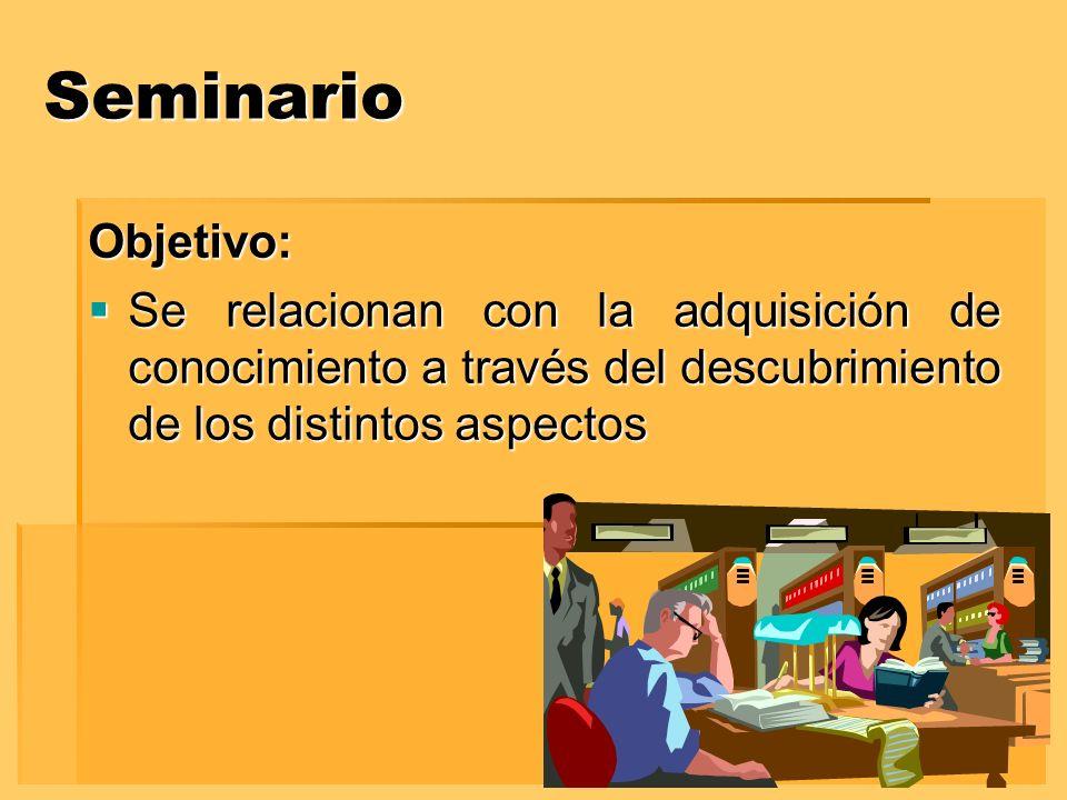 Seminario Objetivo: Se relacionan con la adquisición de conocimiento a través del descubrimiento de los distintos aspectos.