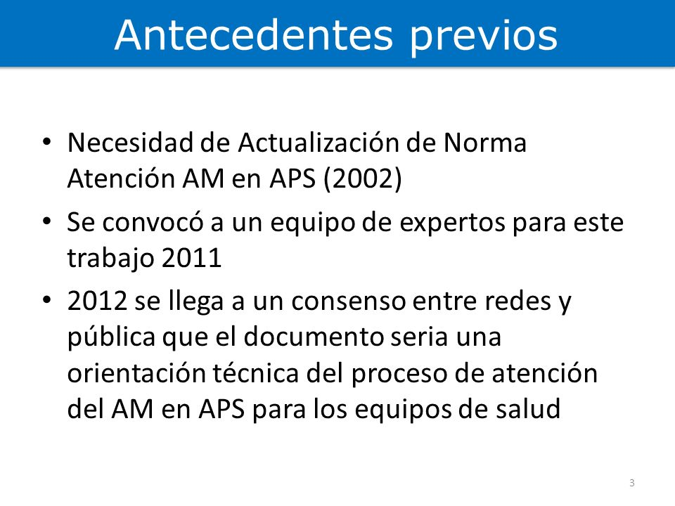 Antecedentes previos Necesidad de Actualización de Norma Atención AM en APS (2002) Se convocó a un equipo de expertos para este trabajo 2011.
