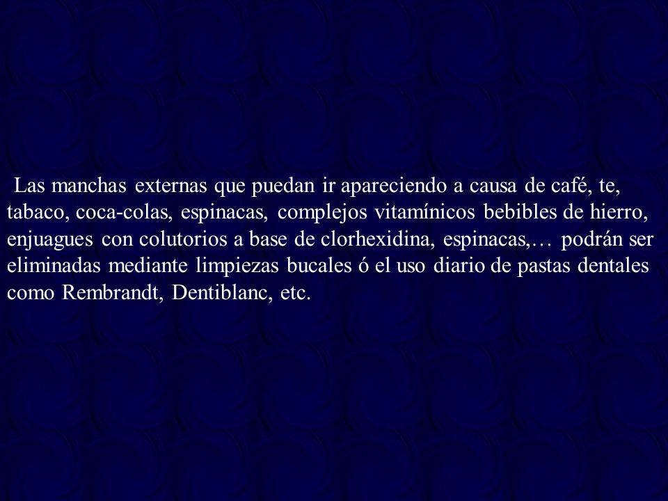 Las manchas externas que puedan ir apareciendo a causa de café, te, tabaco, coca-colas, espinacas, complejos vitamínicos bebibles de hierro, enjuagues con colutorios a base de clorhexidina, espinacas,… podrán ser eliminadas mediante limpiezas bucales ó el uso diario de pastas dentales como Rembrandt, Dentiblanc, etc.